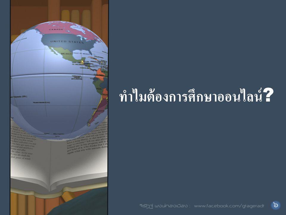 ทำไมต้องการศึกษาออนไลน์ ? จิรัฎฐ์ พงษ์ทองเมือง : www.facebook.com/gtageradt ๖