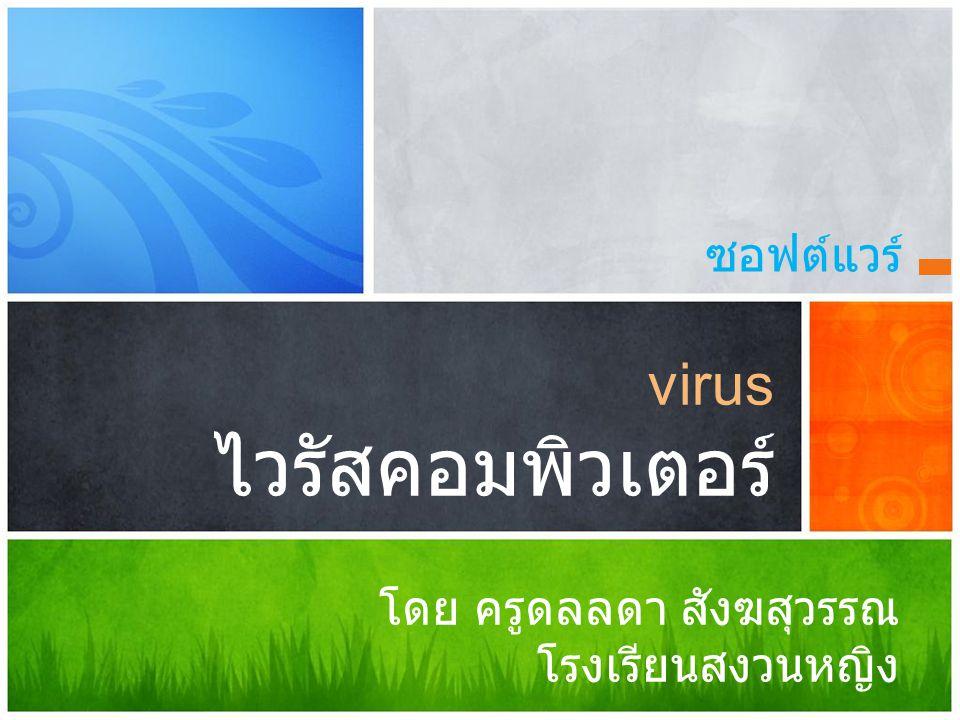 ซอฟต์แวร์ virus ไวรัสคอมพิวเตอร์ โดย ครูดลลดา สังฆสุวรรณ โรงเรียนสงวนหญิง