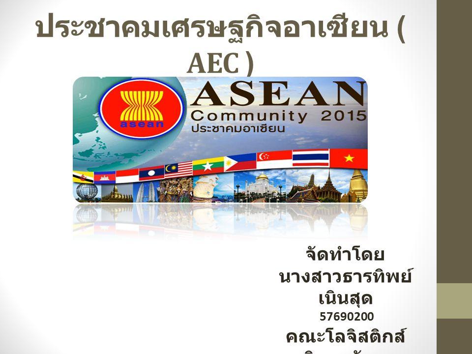 ประชาคมเศรษฐกิจอาเซียน ( AEC ) จัดทำโดย นางสาวธารทิพย์ เนินสุด 57690200 คณะโลจิสติกส์ มหาวิทยาลัยบูรพา