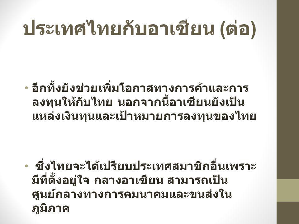 ประเทศไทยกับอาเซียน ( ต่อ ) อีกทั้งยังช่วยเพิ่มโอกาสทางการค้าและการ ลงทุนให้กับไทย นอกจากนี้อาเซียนยังเป็น แหล่งเงินทุนและเป้าหมายการลงทุนของไทย ซึ่งไ