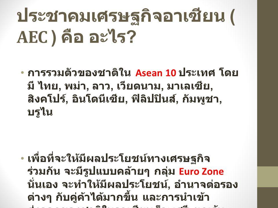 ประชาคมเศรษฐกิจอาเซียน ( AEC ) คือ อะไร ? การรวมตัวของชาติใน Asean 10 ประเทศ โดย มี ไทย, พม่า, ลาว, เวียดนาม, มาเลเซีย, สิงคโปร์, อินโดนีเซีย, ฟิลิปปิ