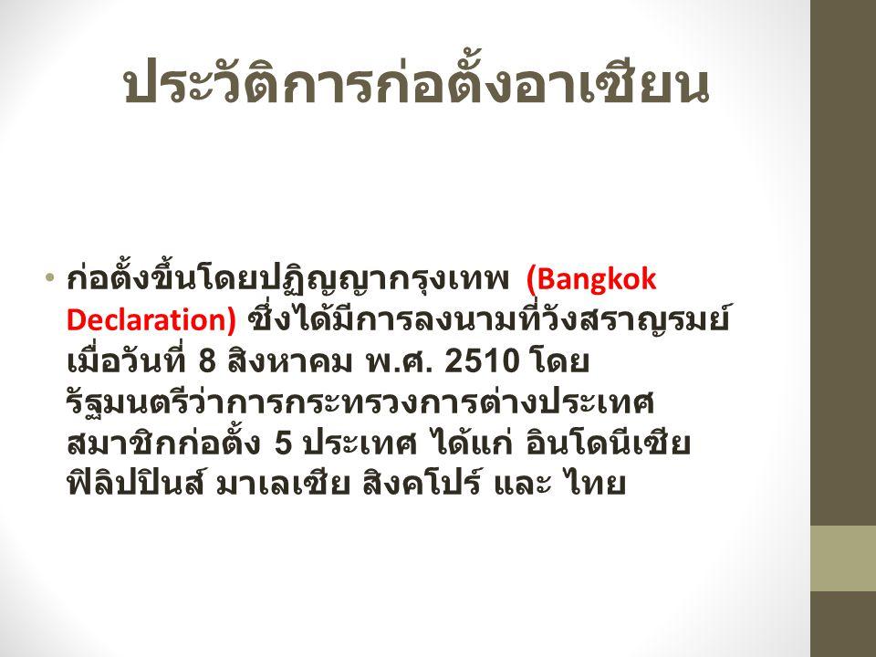 ประวัติการก่อตั้งอาเซียน ก่อตั้งขึ้นโดยปฏิญญากรุงเทพ (Bangkok Declaration) ซึ่งได้มีการลงนามที่วังสราญรมย์ เมื่อวันที่ 8 สิงหาคม พ. ศ. 2510 โดย รัฐมนต