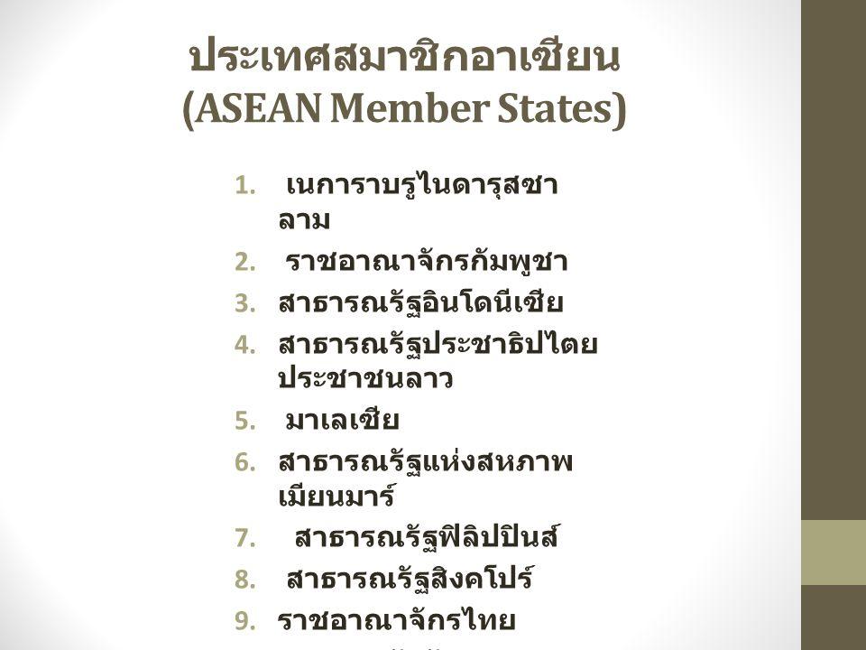 ประเทศสมาชิกอาเซียน (ASEAN Member States) 1. เนการาบรูไนดารุสซา ลาม 2. ราชอาณาจักรกัมพูชา 3. สาธารณรัฐอินโดนีเซีย 4. สาธารณรัฐประชาธิปไตย ประชาชนลาว 5