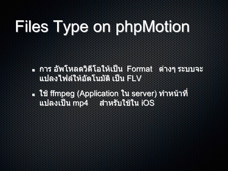 Files Type on phpMotion การ อัพโหลดวิิดีโอให้เป็น Format ต่างๆ ระบบจะ แปลงไฟล์ให้อัตโนมัติ เป็น FLV ใช้ ffmpeg (Application ใน server) ทำหน้าที่ แปลงเป็น mp4 สำหรับใช้ใน iOS