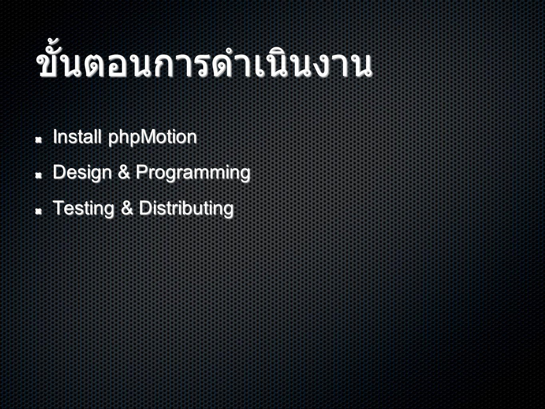 ขั้นตอนการดำเนินงาน Install phpMotion Design & Programming Testing & Distributing