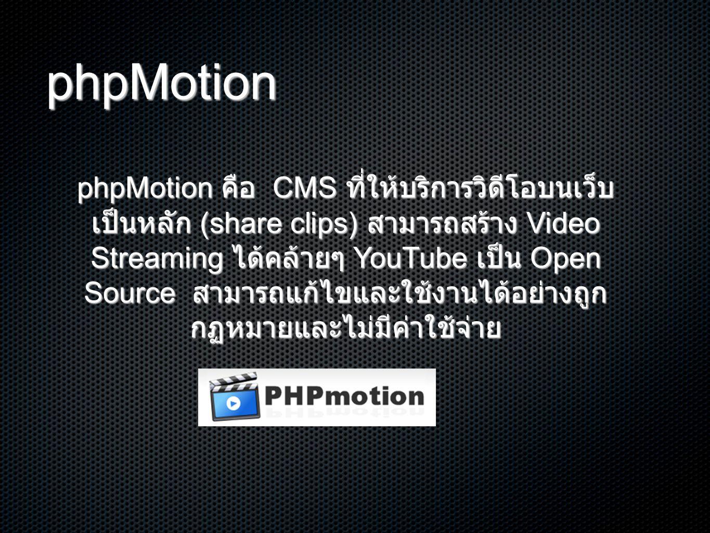 phpMotion phpMotion คือ CMS ที่ให้บริการวิดีโอบนเว็บ เป็นหลัก (share clips) สามารถสร้าง Video Streaming ได้คล้ายๆ YouTube เป็น Open Source สามารถแก้ไขและใช้งานได้อย่างถูก กฏหมายและไม่มีค่าใช้จ่าย