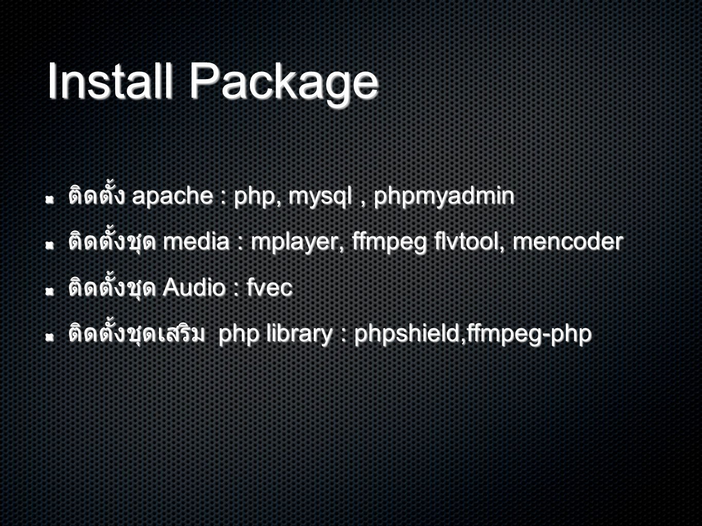 Install Package ติดตั้ง apache : php, mysql, phpmyadmin ติดตั้งชุด media : mplayer, ffmpeg flvtool, mencoder ติดตั้งชุด Audio : fvec ติดตั้งชุดเสริม php library : phpshield,ffmpeg-php