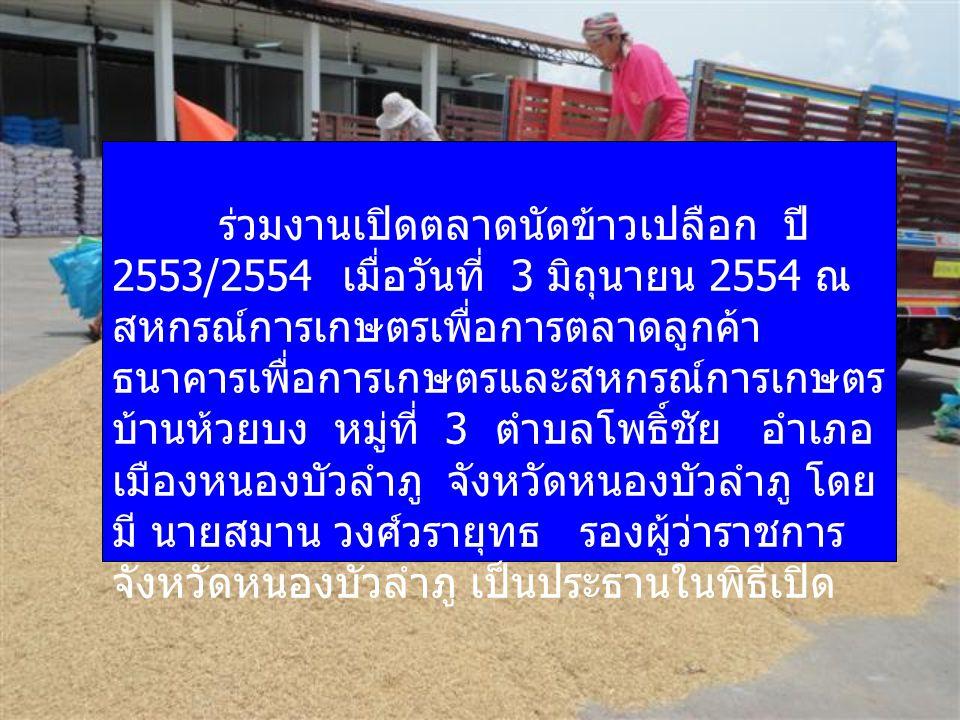 ร่วมงานเปิดตลาดนัดข้าวเปลือก ปี 2553/2554 เมื่อวันที่ 3 มิถุนายน 2554 ณ สหกรณ์การเกษตรเพื่อการตลาดลูกค้า ธนาคารเพื่อการเกษตรและสหกรณ์การเกษตร บ้านห้วย