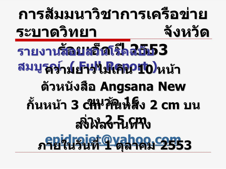 การสัมมนาวิชาการเครือข่าย ระบาดวิทยา จังหวัด ร้อยเอ็ด ปี 2553 รายงานสอบสวนโรคฉบับ สมบูรณ์ ( Full Report ) ความยาวไม่เกิน 10 หน้า ตัวหนังสือ Angsana New ขนาด 16 กั้นหน้า 3 cm กั้นหลัง 2 cm บน ล่าง 2.5 cm ส่งผลงานทาง eeee pppp iiii dddd rrrr oooo iiii eeee tttt @@@@ yyyy aaaa hhhh oooo oooo....