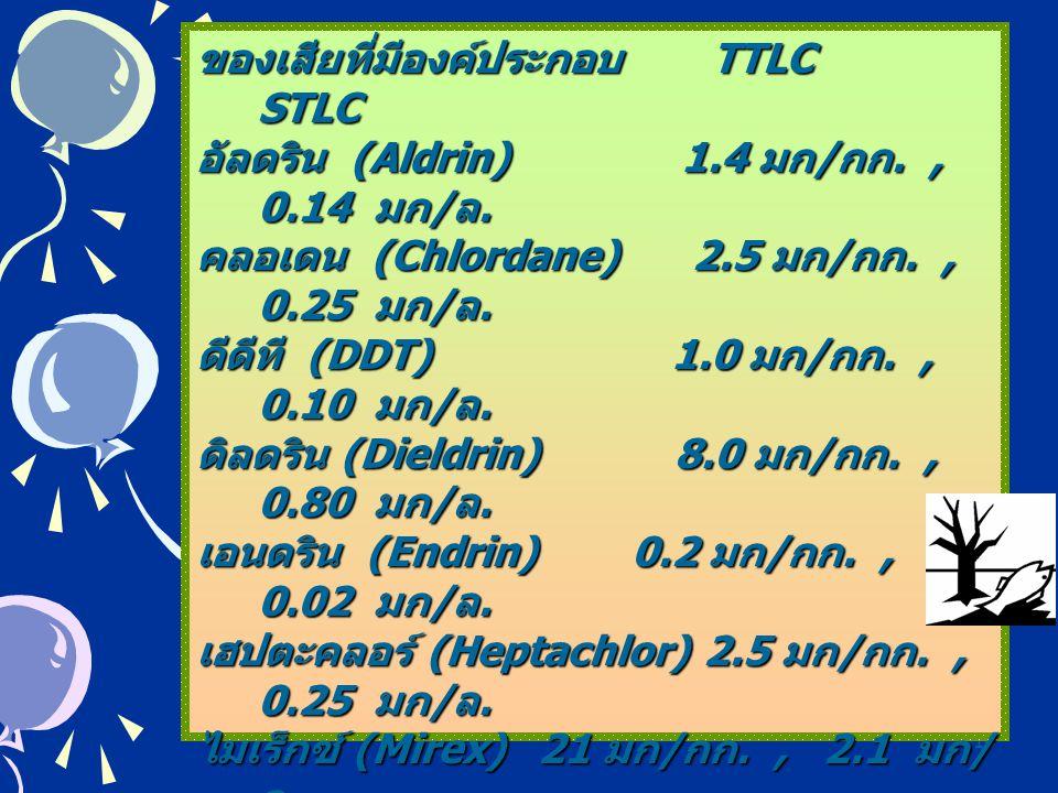 16 ของเสียที่มีองค์ประกอบ TTLC STLC อัลดริน (Aldrin) 1.4 มก / กก., 0.14 มก / ล. คลอเดน (Chlordane) 2.5 มก / กก., 0.25 มก / ล. ดีดีที (DDT) 1.0 มก / กก
