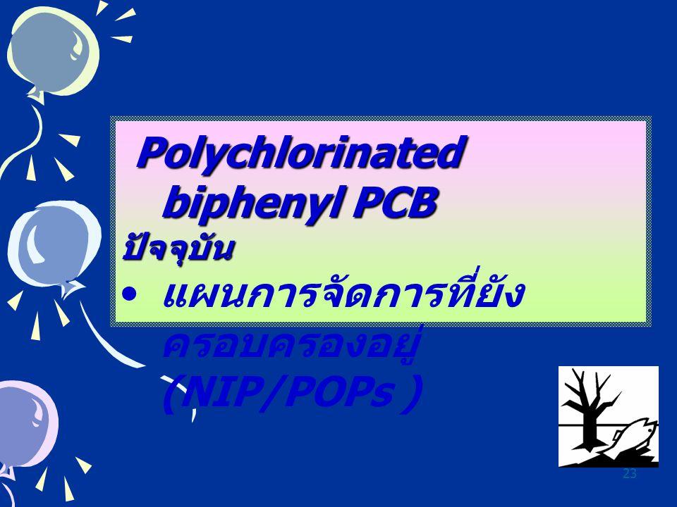 23 Polychlorinated biphenyl PCB ปัจจุบัน แผนการจัดการที่ยัง ครอบครองอยู่ (NIP/POPs )