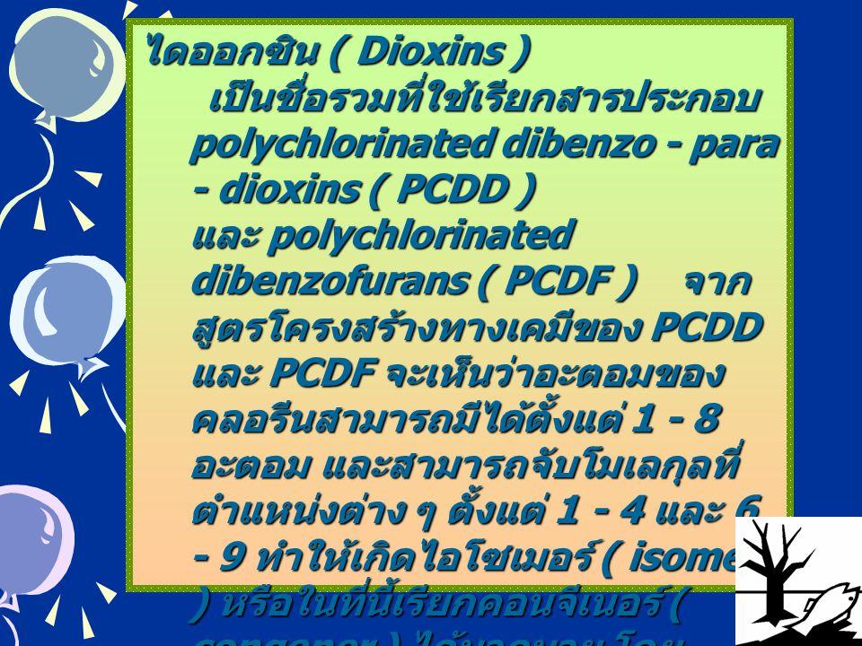 5 ไดออกซิน ( Dioxins ) เป็นชื่อรวมที่ใช้เรียกสารประกอบ polychlorinated dibenzo - para - dioxins ( PCDD ) และ polychlorinated dibenzofurans ( PCDF ) จา