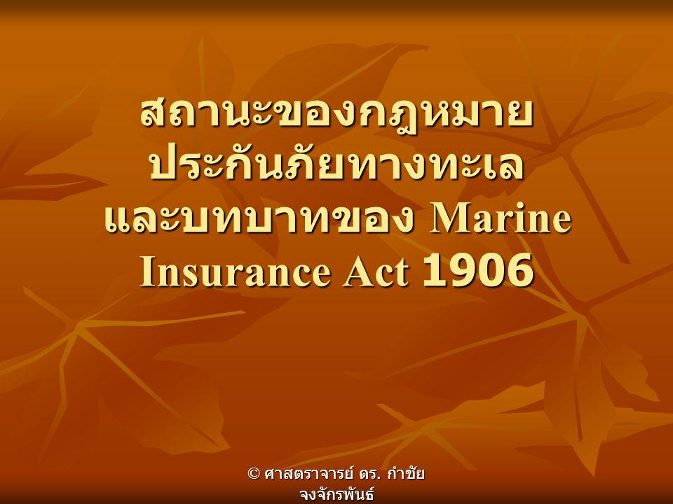 สถานะของกฎหมาย ประกันภัยทางทะเล และบทบาทของ Marine Insurance Act 1906 © ศาสตราจารย์ ดร. กำชัย จงจักรพันธ์
