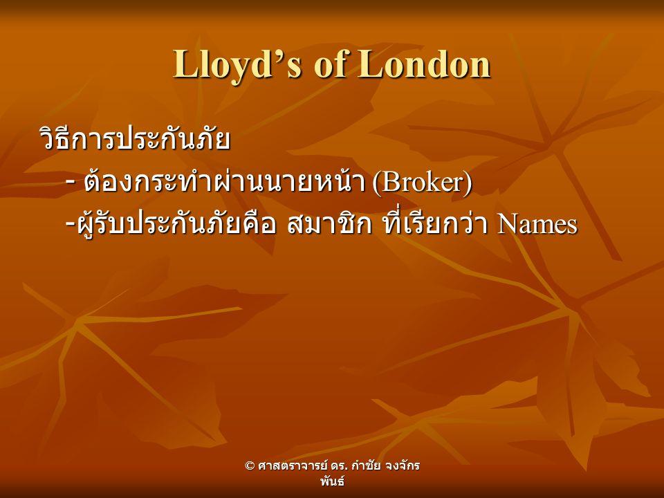 Lloyd's of London วิธีการประกันภัย - ต้องกระทำผ่านนายหน้า (Broker) - ผู้รับประกันภัยคือ สมาชิก ที่เรียกว่า Names © ศาสตราจารย์ ดร. กำชัย จงจักร พันธ์