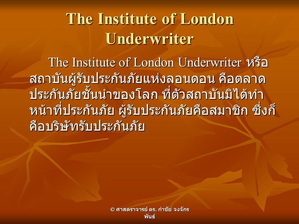 The Institute of London Underwriter The Institute of London Underwriter หรือ สถาบันผู้รับประกันภัยแห่งลอนดอน คือตลาด ประกันภัยชั้นนำของโลก ที่ตัวสถาบั