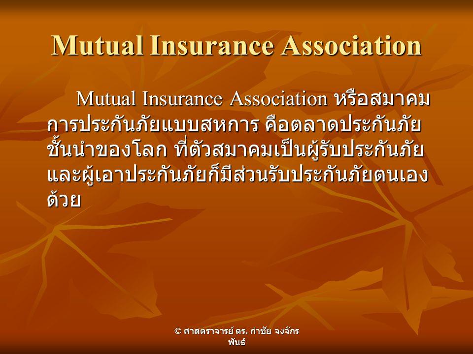 Mutual Insurance Association Mutual Insurance Association หรือสมาคม การประกันภัยแบบสหการ คือตลาดประกันภัย ชั้นนำของโลก ที่ตัวสมาคมเป็นผู้รับประกันภัย