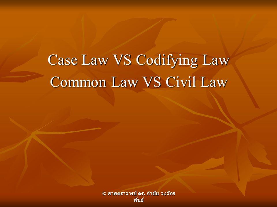 Case Law VS Codifying Law Common Law VS Civil Law © ศาสตราจารย์ ดร. กำชัย จงจักร พันธ์