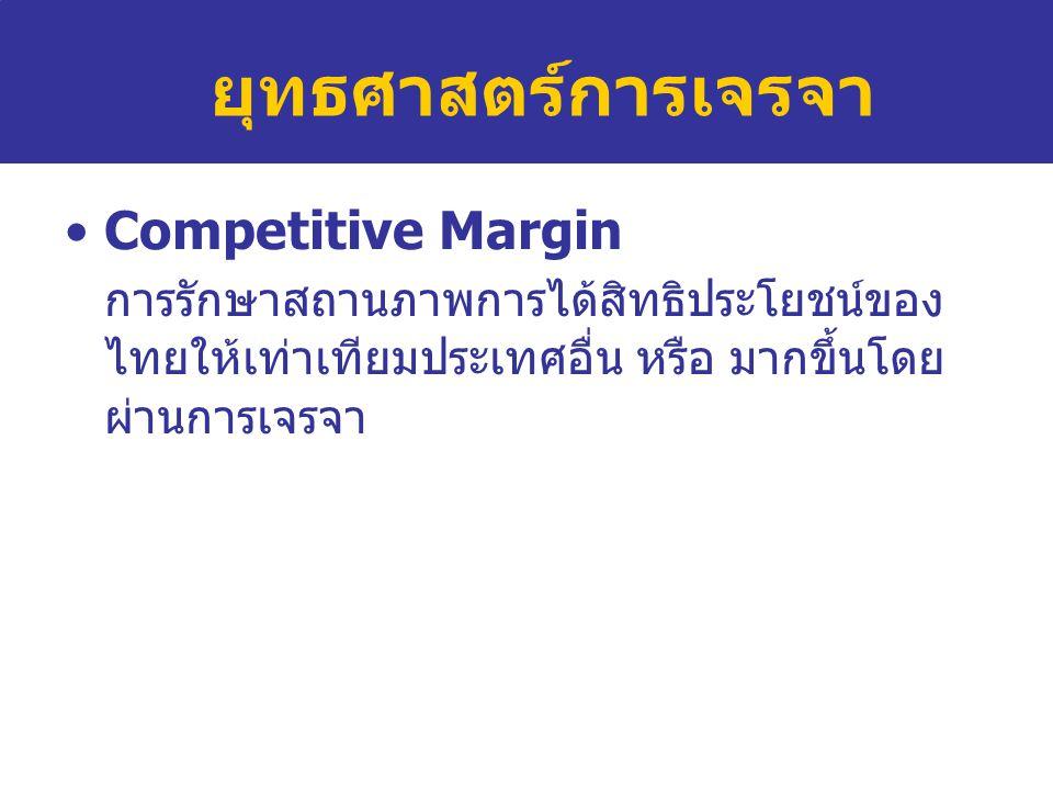 ยุทธศาสตร์การเจรจา Competitive Margin การรักษาสถานภาพการได้สิทธิประโยชน์ของ ไทยให้เท่าเทียมประเทศอื่น หรือ มากขึ้นโดย ผ่านการเจรจา