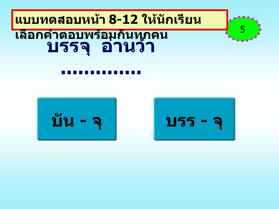 บรรจุ อ่านว่า.............. บัน - จุบรร - จุ 5 แบบทดสอบหน้า 8-12 ให้นักเรียน เลือกคำตอบพร้อมกันทุกคน