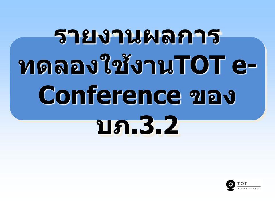 รายงานผลการ ทดลองใช้งาน TOT e- Conference ของ บภ.3.2
