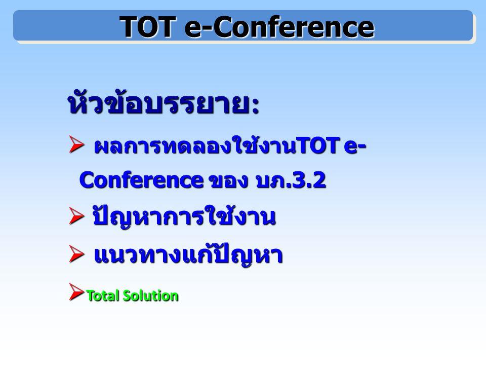 TOT e-Conference TOT e-Conference หัวข้อบรรยาย : หัวข้อบรรยาย :  ผลการทดลองใช้งาน TOT e- Conference ของ บภ.3.2  ปัญหาการใช้งาน  แนวทางแก้ปัญหา  Total Solution