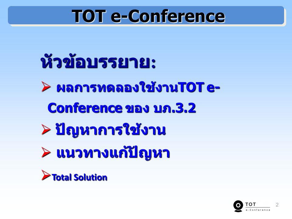 TOT e-Conference TOT e-Conference หัวข้อบรรยาย : หัวข้อบรรยาย :  ผลการทดลองใช้งาน TOT e- Conference ของ บภ.3.2  ปัญหาการใช้งาน  แนวทางแก้ปัญหา  Total Solution 2