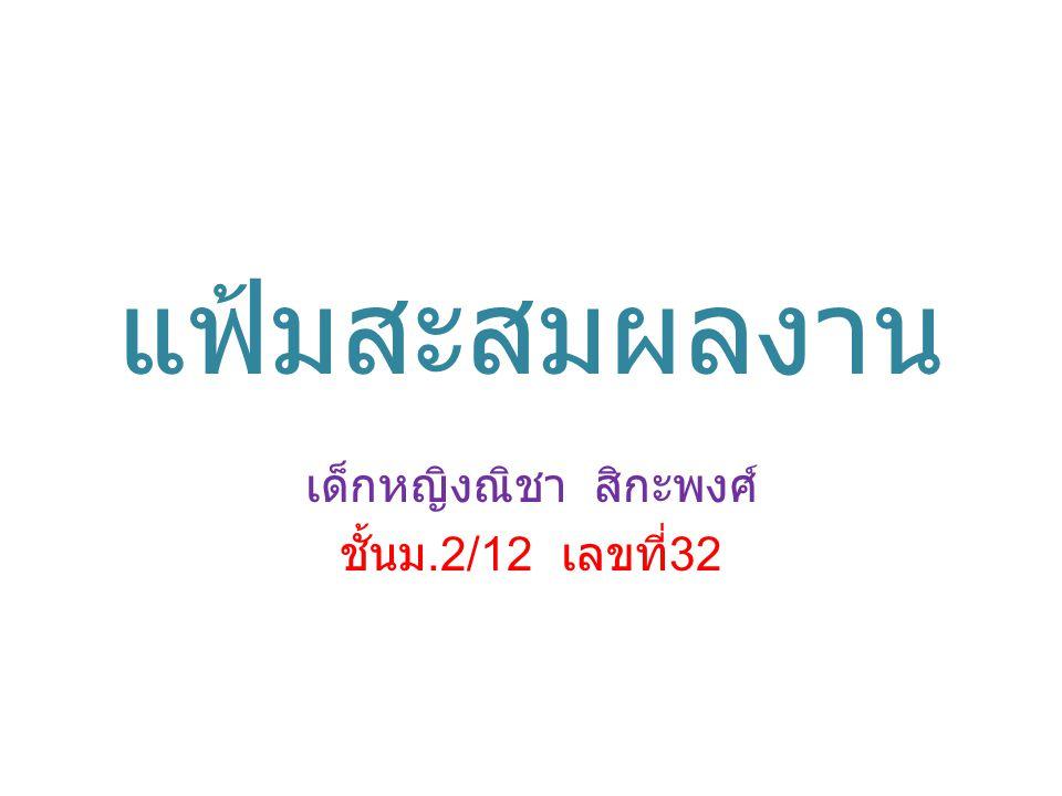 แฟ้มสะสมผลงาน เด็กหญิงณิชา สิกะพงศ์ ชั้นม.2/12 เลขที่ 32