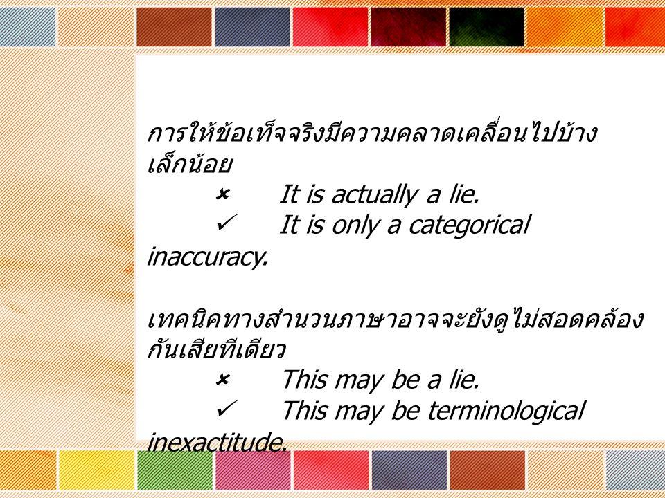 การให้ข้อเท็จจริงมีความคลาดเคลื่อนไปบ้าง เล็กน้อย  It is actually a lie. It is only a categorical inaccuracy. เทคนิคทางสำนวนภาษาอาจจะยังดูไม่สอดคล้อง