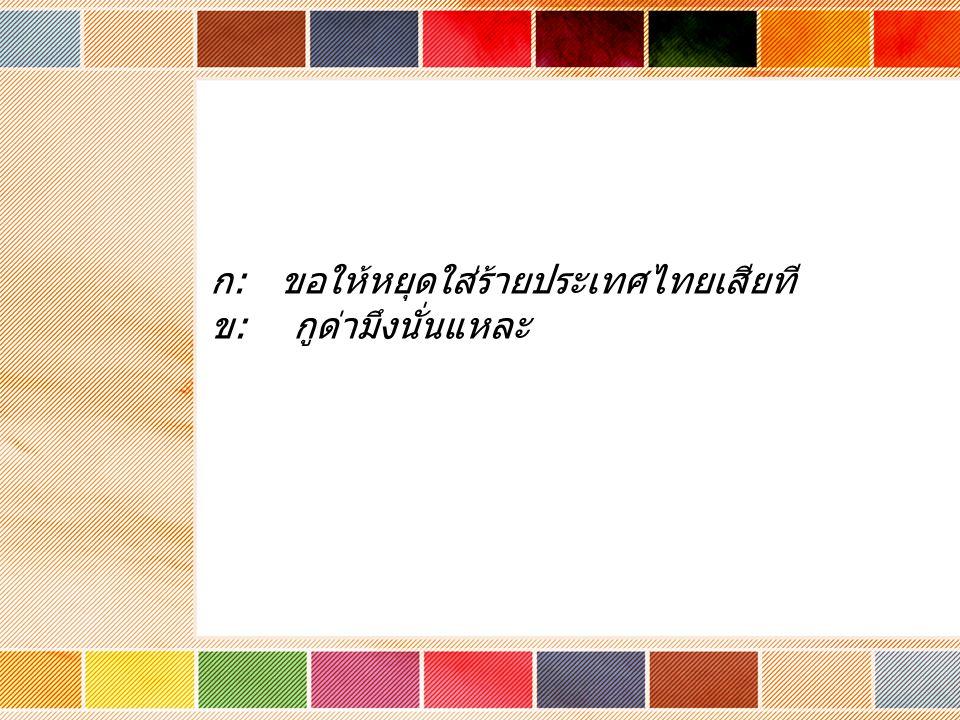 ก : ขอให้หยุดใส่ร้ายประเทศไทยเสียที ข : กูด่ามึงนั่นแหละ