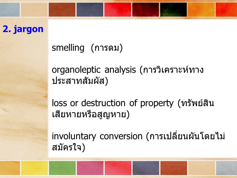 smelling ( การดม ) organoleptic analysis ( การวิเคราะห์ทาง ประสาทสัมผัส ) loss or destruction of property ( ทรัพย์สิน เสียหายหรือสูญหาย ) involuntary