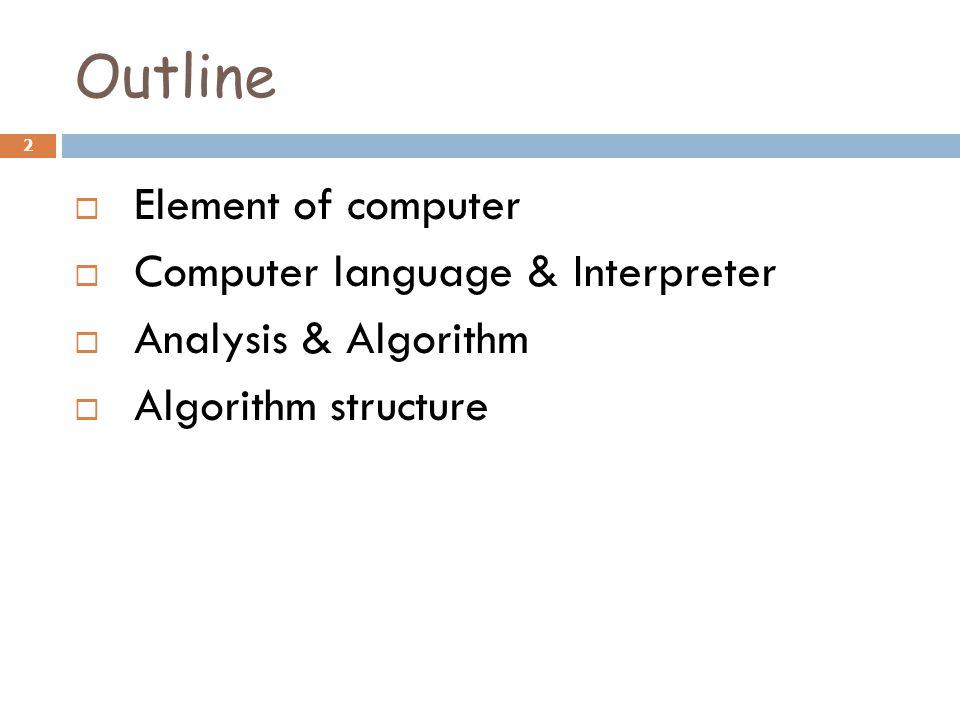 Outline  Element of computer  Computer language & Interpreter  Analysis & Algorithm  Algorithm structure 2