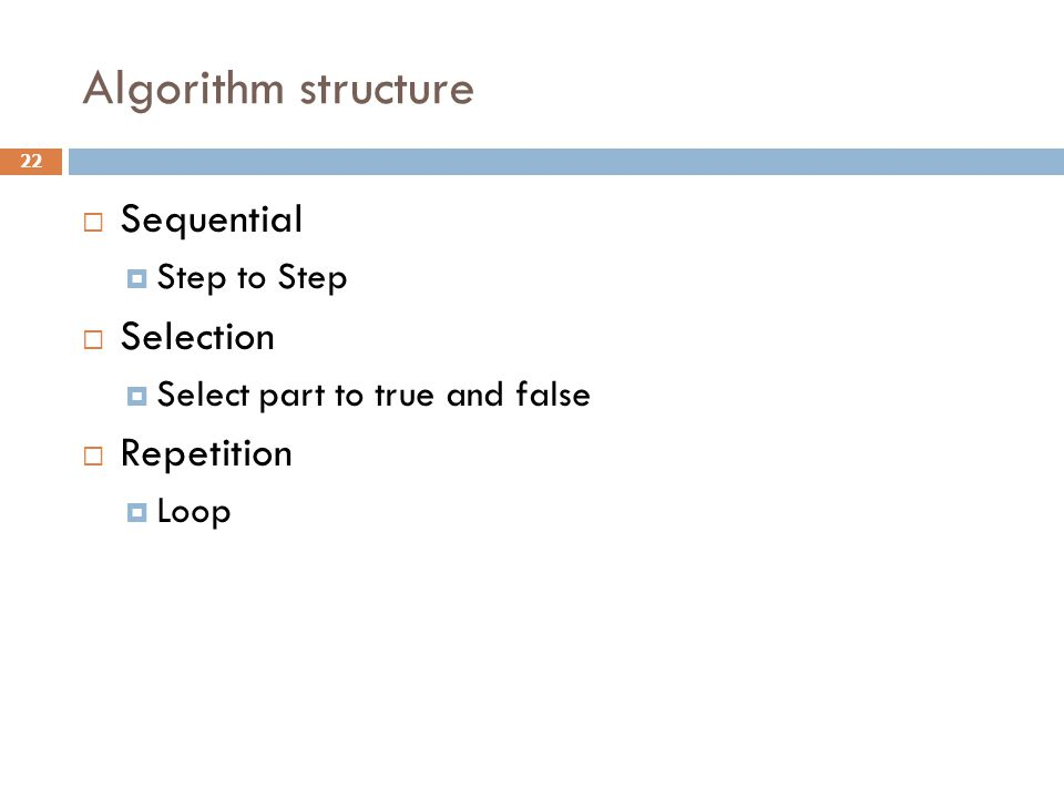 Algorithm structure  Sequential  Step to Step  Selection  Select part to true and false  Repetition  Loop 22