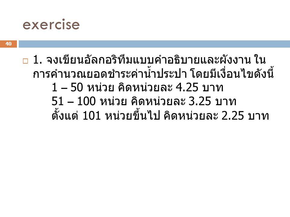 exercise  1. จงเขียนอัลกอริทึมแบบคำอธิบายและผังงาน ใน การคำนวณยอดชำระค่าน้ำประปา โดยมีเงื่อนไขดังนี้ 1 – 50 หน่วย คิดหน่วยละ 4.25 บาท 51 – 100 หน่วย