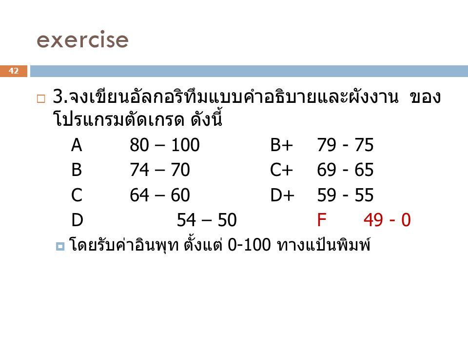 exercise  3. จงเขียนอัลกอริทึมแบบคำอธิบายและผังงาน ของ โปรแกรมตัดเกรด ดังนี้ A80 – 100B+79 - 75 B74 – 70C+69 - 65 C64 – 60D+59 - 55 D54 – 50F49 - 0 