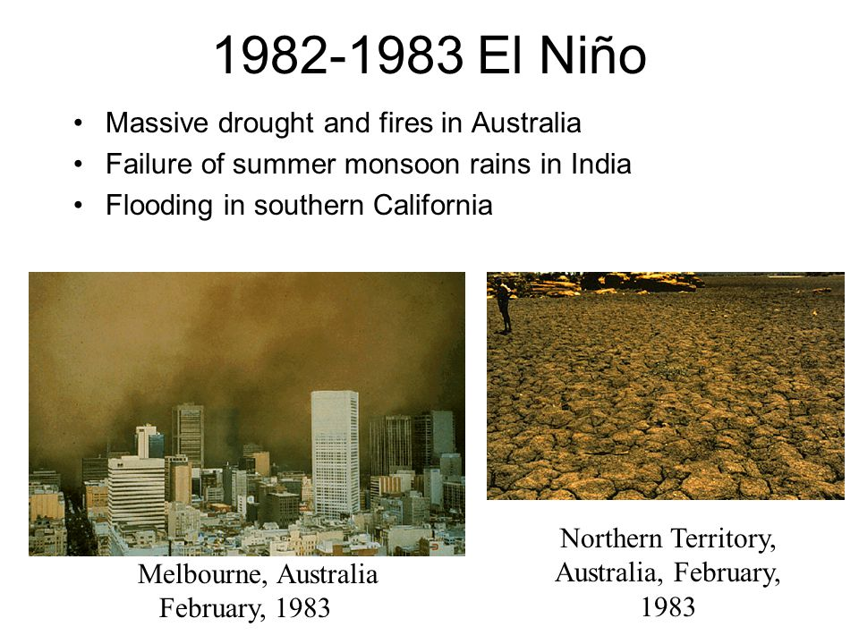 1982-1983 El Niño Massive drought and fires in Australia Failure of summer monsoon rains in India Flooding in southern California Melbourne, Australia February, 1983 Northern Territory, Australia, February, 1983