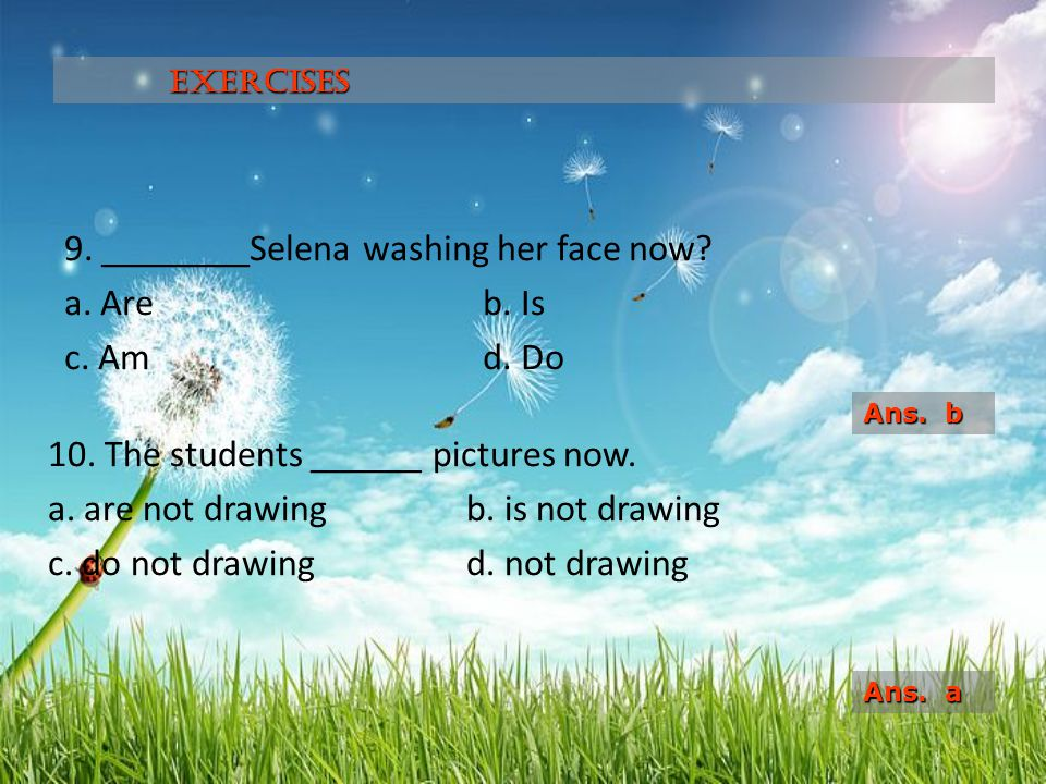 9.________Selena washing her face now. a. Are b. Is c.