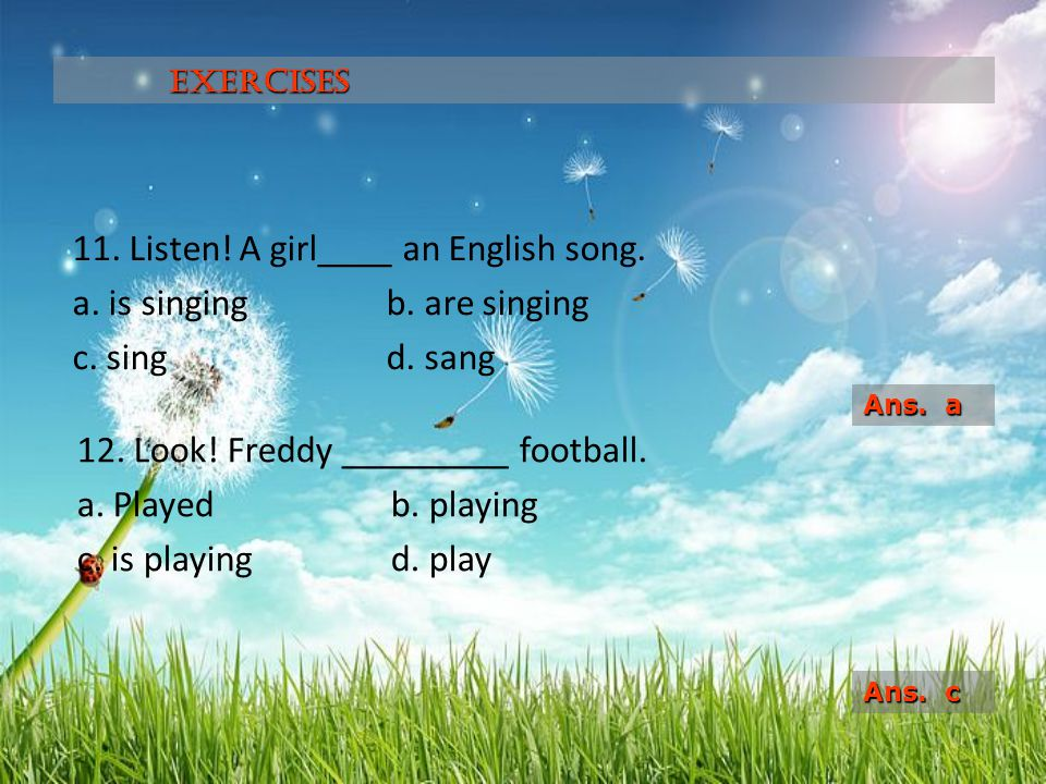 11. Listen! A girl____ an English song. a. is singingb. are singing c. singd. sang 12. Look! Freddy _________ football. a. Playedb. playing c. is play