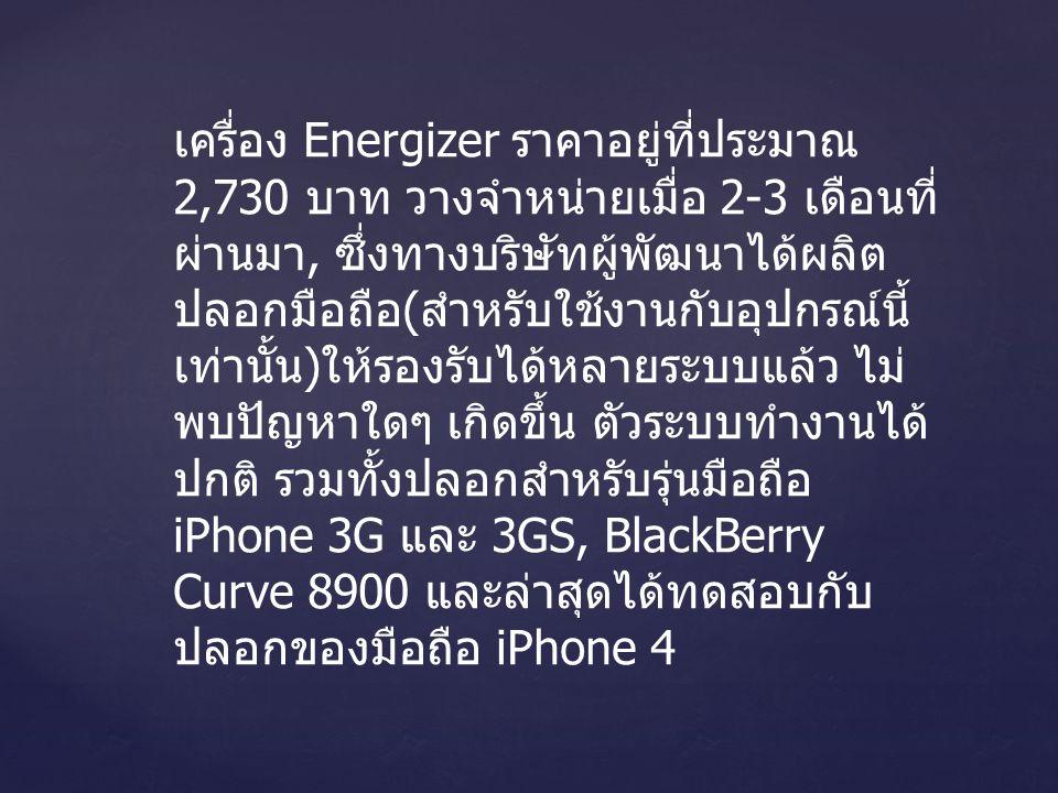 เครื่อง Energizer ราคาอยู่ที่ประมาณ 2,730 บาท วางจำหน่ายเมื่อ 2-3 เดือนที่ ผ่านมา, ซึ่งทางบริษัทผู้พัฒนาได้ผลิต ปลอกมือถือ ( สำหรับใช้งานกับอุปกรณ์นี้ เท่านั้น ) ให้รองรับได้หลายระบบแล้ว ไม่ พบปัญหาใดๆ เกิดขึ้น ตัวระบบทำงานได้ ปกติ รวมทั้งปลอกสำหรับรุ่นมือถือ iPhone 3G และ 3GS, BlackBerry Curve 8900 และล่าสุดได้ทดสอบกับ ปลอกของมือถือ iPhone 4