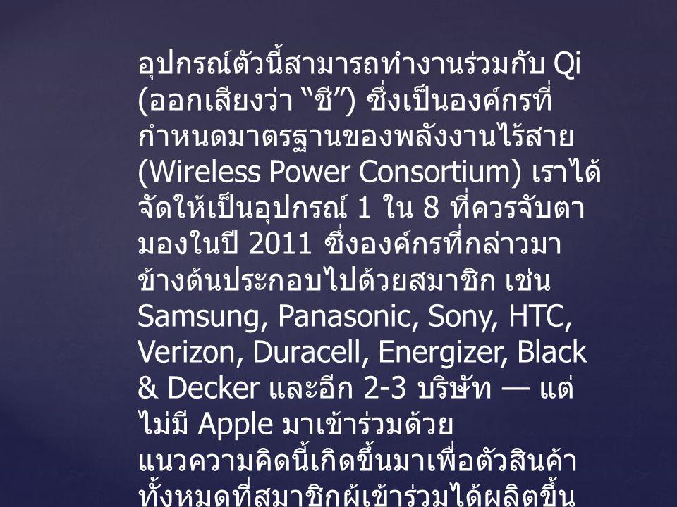 อุปกรณ์ตัวนี้สามารถทำงานร่วมกับ Qi ( ออกเสียงว่า ชี ) ซึ่งเป็นองค์กรที่ กำหนดมาตรฐานของพลังงานไร้สาย (Wireless Power Consortium) เราได้ จัดให้เป็นอุปกรณ์ 1 ใน 8 ที่ควรจับตา มองในปี 2011 ซึ่งองค์กรที่กล่าวมา ข้างต้นประกอบไปด้วยสมาชิก เช่น Samsung, Panasonic, Sony, HTC, Verizon, Duracell, Energizer, Black & Decker และอีก 2-3 บริษัท — แต่ ไม่มี Apple มาเข้าร่วมด้วย แนวความคิดนี้เกิดขึ้นมาเพื่อตัวสินค้า ทั้งหมดที่สมาชิกผู้เข้าร่วมได้ผลิตขึ้น