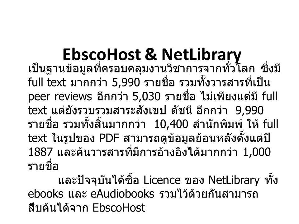 EbscoHost & NetLibrary เป็นฐานข้อมูลที่ครอบคลุมงานวิชาการจากทั่วโลก ซึ่งมี full text มากกว่า 5,990 รายชื่อ รวมทั้งวารสารที่เป็น peer reviews อีกกว่า 5,030 รายชื่อ ไม่เพียงแต่มี full text แต่ยังรวบรวมสาระสังเขป ดัชนี อีกกว่า 9,990 รายชื่อ รวมทั้งสิ้นมากกว่า 10,400 สำนักพิมพ์ ให้ full text ในรูปของ PDF สามารถดูข้อมูลย้อนหลังตั้งแต่ปี 1887 และค้นวารสารที่มีการอ้างอิงได้มากกว่า 1,000 รายชื่อ และปัจจุบันได้ซื้อ Licence ของ NetLibrary ทั้ง ebooks และ eAudiobooks รวมไว้ด้วยกันสามารถ สืบค้นได้จาก EbscoHost
