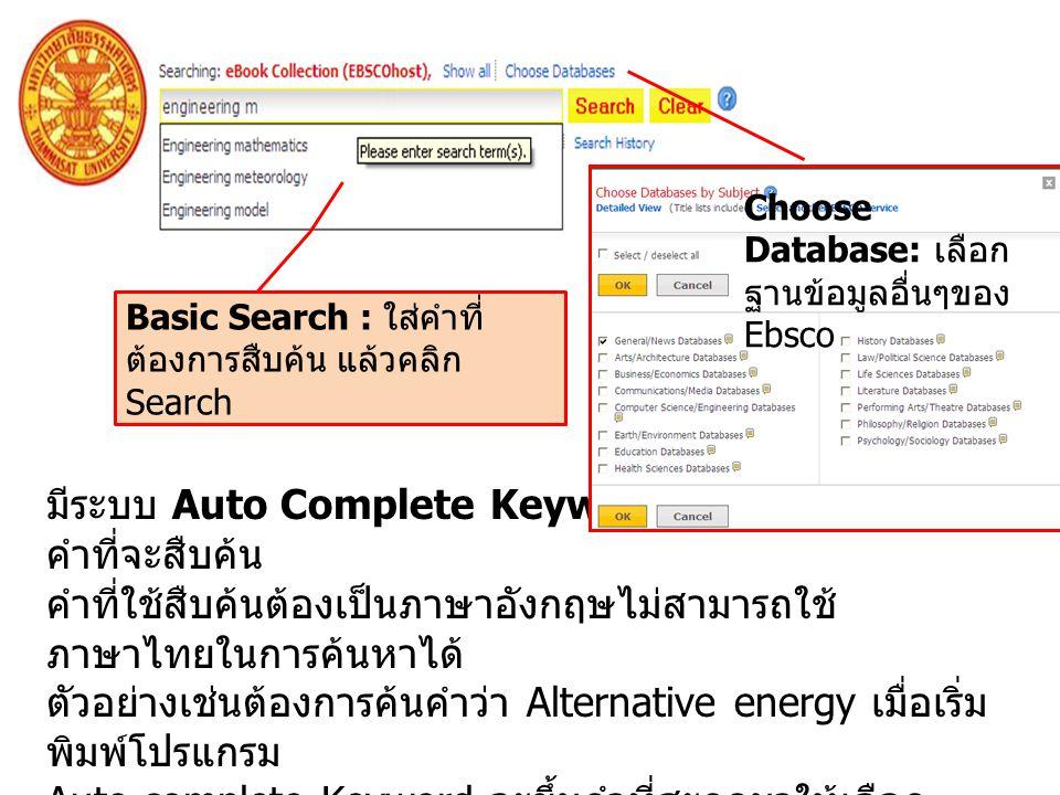 Basic Search : ใส่คำที่ ต้องการสืบค้น แล้วคลิก Search มีระบบ Auto Complete Keyword – การช่วยสะกด คำที่จะสืบค้น คำที่ใช้สืบค้นต้องเป็นภาษาอังกฤษไม่สามารถใช้ ภาษาไทยในการค้นหาได้ ตัวอย่างเช่นต้องการค้นคำว่า Alternative energy เมื่อเริ่ม พิมพ์โปรแกรม Auto complete Keyword จะขึ้นคำที่สะกดมาให้เลือก แล้วคลิก สืบค้น Choose Database: เลือก ฐานข้อมูลอื่นๆของ Ebsco