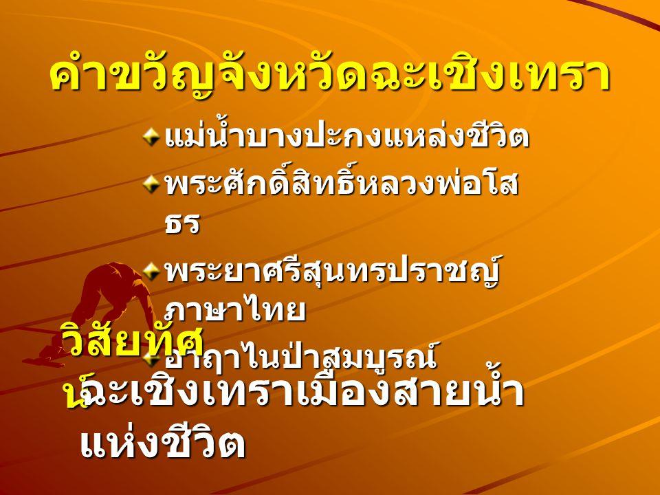 คำขวัญจังหวัดฉะเชิงเทรา แม่น้ำบางปะกงแหล่งชีวิต พระศักดิ์สิทธิ์หลวงพ่อโส ธร พระยาศรีสุนทรปราชญ์ ภาษาไทย อ่าฤาไนป่าสมบูรณ์ วิสัยทัศ น์ ฉะเชิงเทราเมืองส