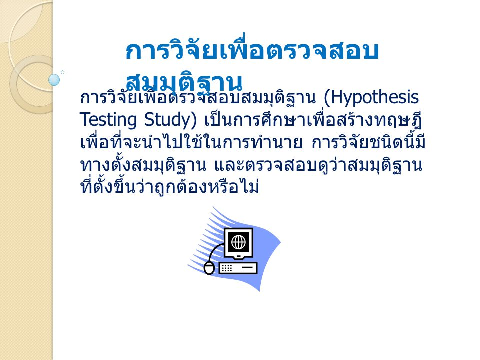 การวิจัยเพื่อตรวจสอบสมมุติฐาน (Hypothesis Testing Study) เป็นการศึกษาเพื่อสร้างทฤษฎี เพื่อที่จะนำไปใช้ในการทำนาย การวิจัยชนิดนี้มี ทางตั้งสมมุติฐาน แล