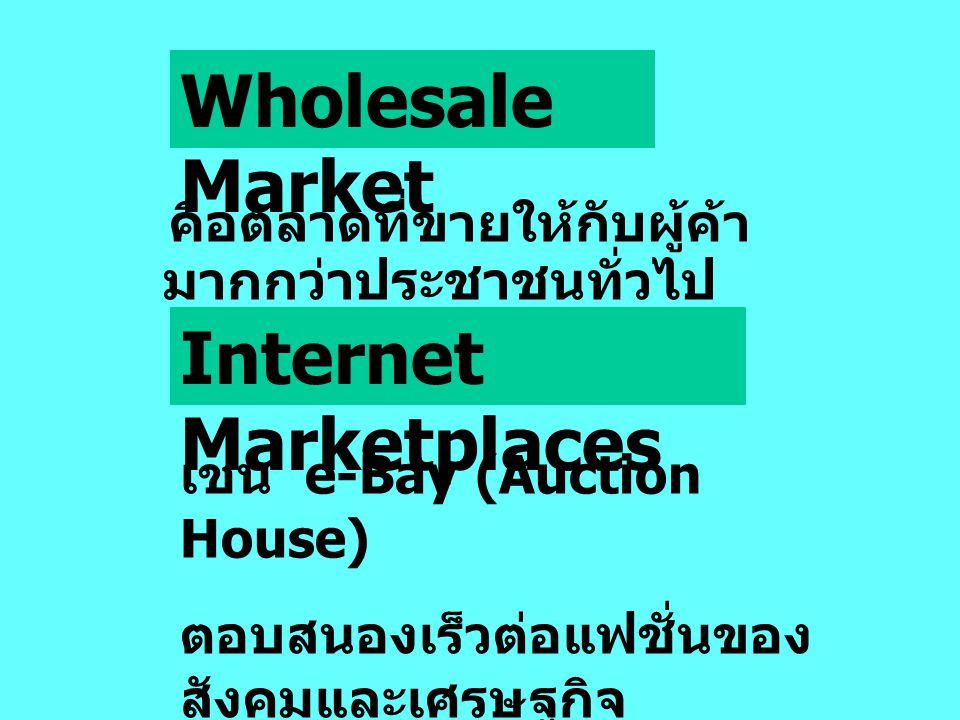 คือตลาดที่ขายให้กับผู้ค้า มากกว่าประชาชนทั่วไป Wholesale Market Internet Marketplaces เช่น e-Bay (Auction House) ตอบสนองเร็วต่อแฟชั่นของ สังคมและเศรษฐกิจ