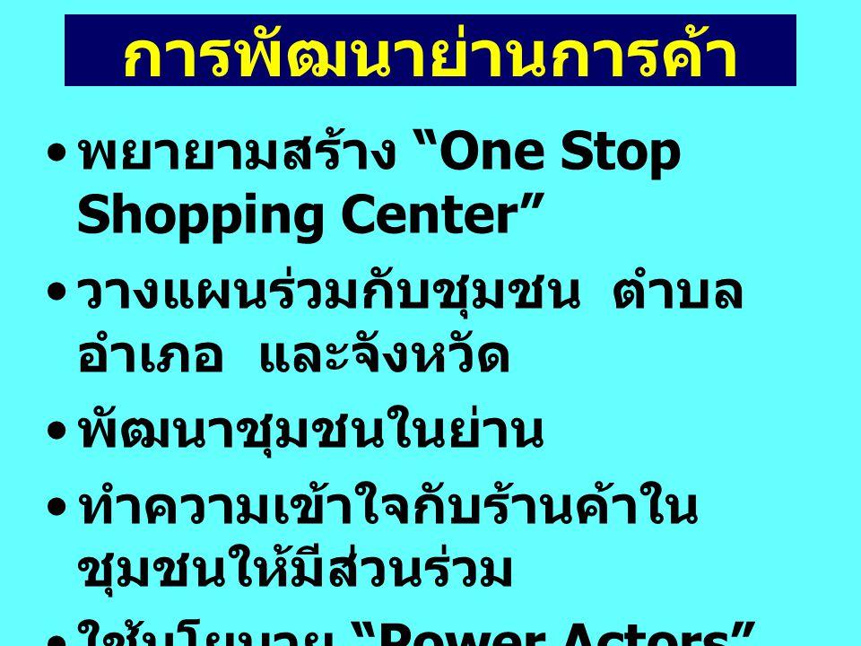 พยายามสร้าง One Stop Shopping Center วางแผนร่วมกับชุมชน ตำบล อำเภอ และจังหวัด พัฒนาชุมชนในย่าน ทำความเข้าใจกับร้านค้าใน ชุมชนให้มีส่วนร่วม ใช้นโยบาย Power Actors โดยตั้งคณะกรรมการพัฒนา ย่านการค้า การพัฒนาย่านการค้า