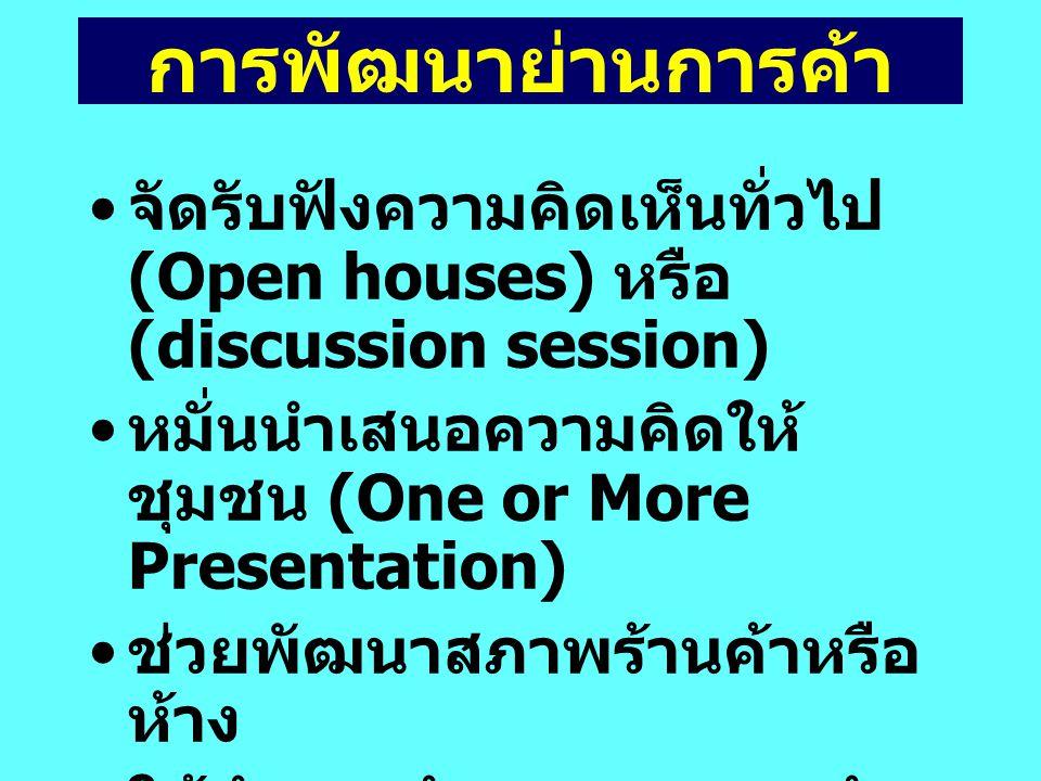 จัดรับฟังความคิดเห็นทั่วไป (Open houses) หรือ (discussion session) หมั่นนำเสนอความคิดให้ ชุมชน (One or More Presentation) ช่วยพัฒนาสภาพร้านค้าหรือ ห้าง ให้คำแนะนำแนวทางการทำ ธุรกิจ แก้ไขภาพลักษณ์ที่ไม่ดีของ ย่าน การพัฒนาย่านการค้า