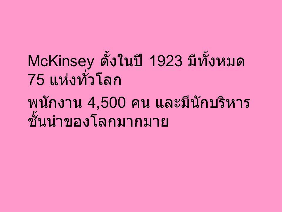 McKinsey ตั้งในปี 1923 มีทั้งหมด 75 แห่งทั่วโลก พนักงาน 4,500 คน และมีนักบริหาร ชั้นนำของโลกมากมาย