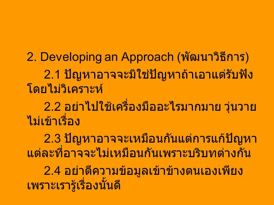 2. Developing an Approach ( พัฒนาวิธีการ ) 2.1 ปัญหาอาจจะมิใช่ปัญหาถ้าเอาแต่รับฟัง โดยไม่วิเคราะห์ 2.2 อย่าไปใช้เครื่องมืออะไรมากมาย วุ่นวาย ไม่เข้าเร
