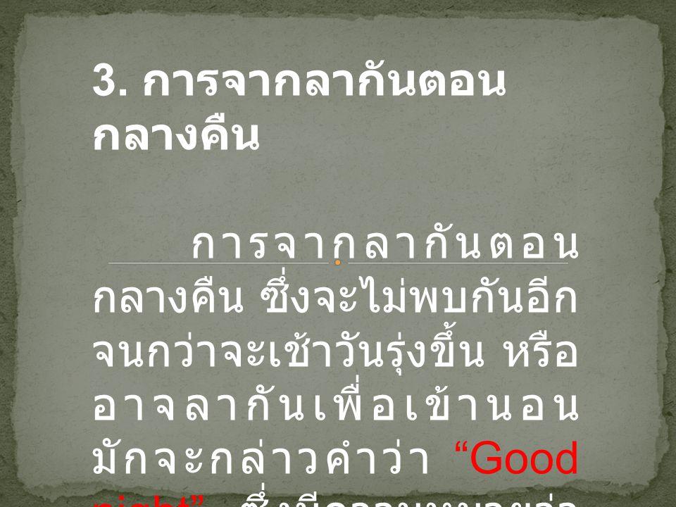 """3. การจากลากันตอน กลางคืน การจากลากันตอน กลางคืน ซึ่งจะไม่พบกันอีก จนกว่าจะเช้าวันรุ่งขึ้น หรือ อาจลากันเพื่อเข้านอน มักจะกล่าวคำว่า """"Good night"""" ซึ่ง"""