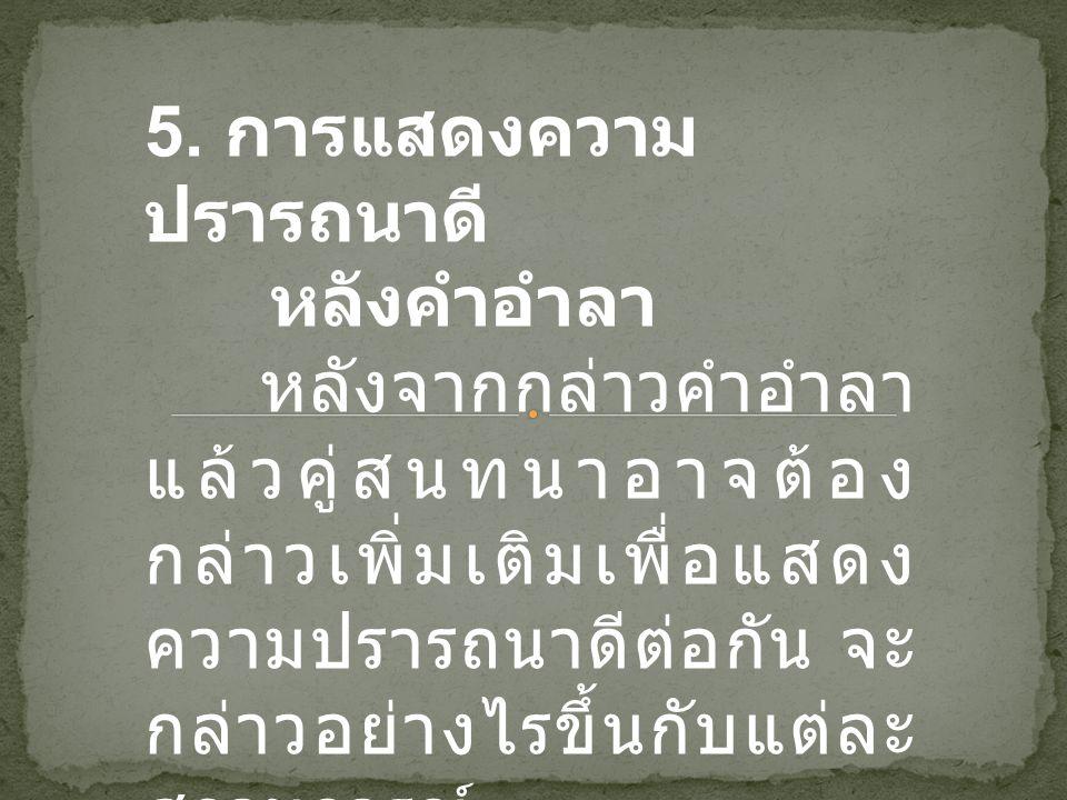 5. การแสดงความ ปรารถนาดี หลังคำอำลา หลังจากกล่าวคำอำลา แล้วคู่สนทนาอาจต้อง กล่าวเพิ่มเติมเพื่อแสดง ความปรารถนาดีต่อกัน จะ กล่าวอย่างไรขึ้นกับแต่ละ สถา